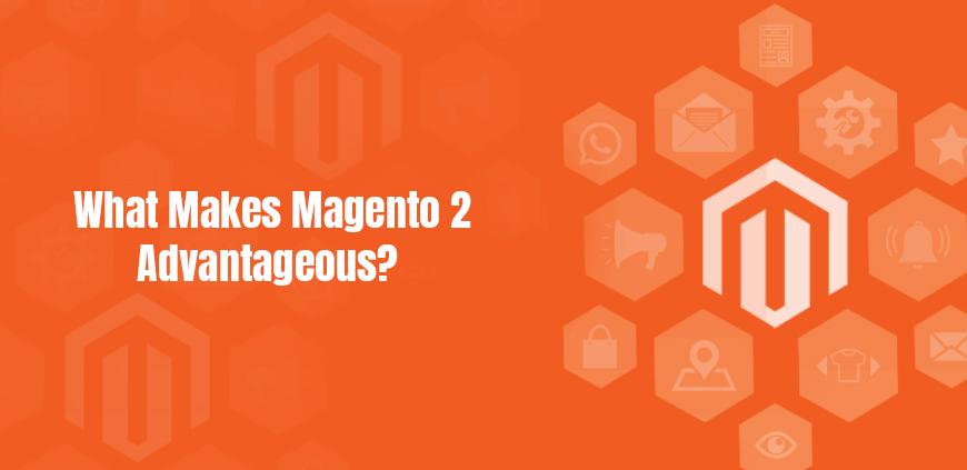 What makes Magento 2 advantageous?